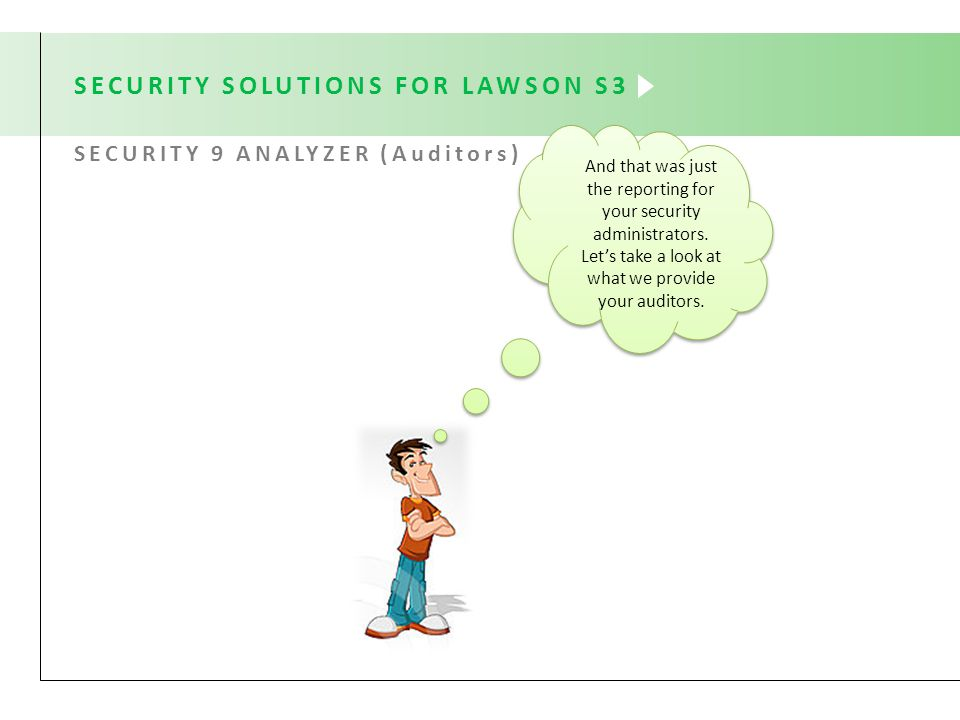 SECURITY SOLUTIONS FOR LAWSON S3 SECURITY 9 ANALYZER (Auditors) And that was just the reporting for your security administrators.