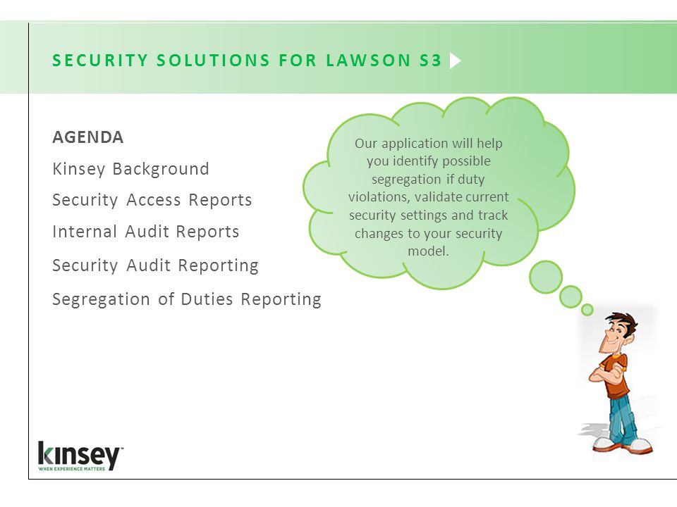 SECURITY SOLUTIONS FOR LAWSON S3 AGENDA Kinsey Background Security Access Reports Internal Audit Reports Security Audit Reporting Segregation of Duties Reporting Our application will help you identify possible segregation if duty violations, validate current security settings and track changes to your security model.