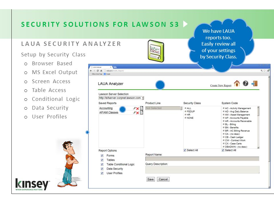 SECURITY SOLUTIONS FOR LAWSON S3 Setup by Security Class o Browser Based o MS Excel Output o Screen Access o Table Access o Conditional Logic o Data Security o User Profiles LAUA SECURITY ANALYZER We have LAUA reports too.