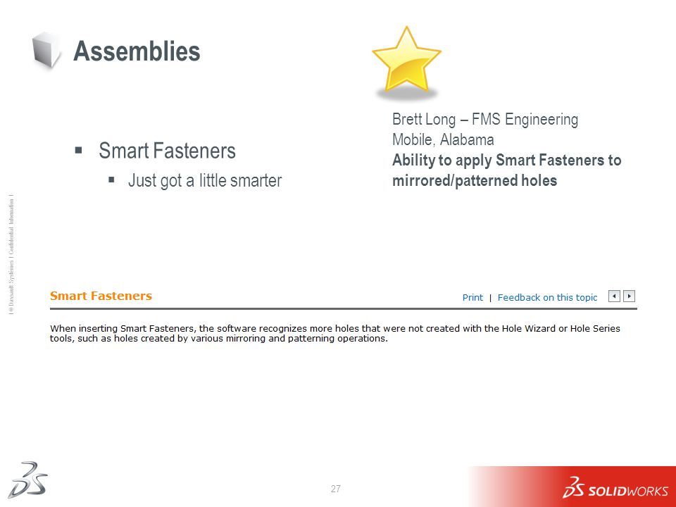 27 Ι © Dassault Systèmes Ι Confidential Information Ι Smart Fasteners Just got a little smarter Assemblies Brett Long – FMS Engineering Mobile, Alabama Ability to apply Smart Fasteners to mirrored/patterned holes