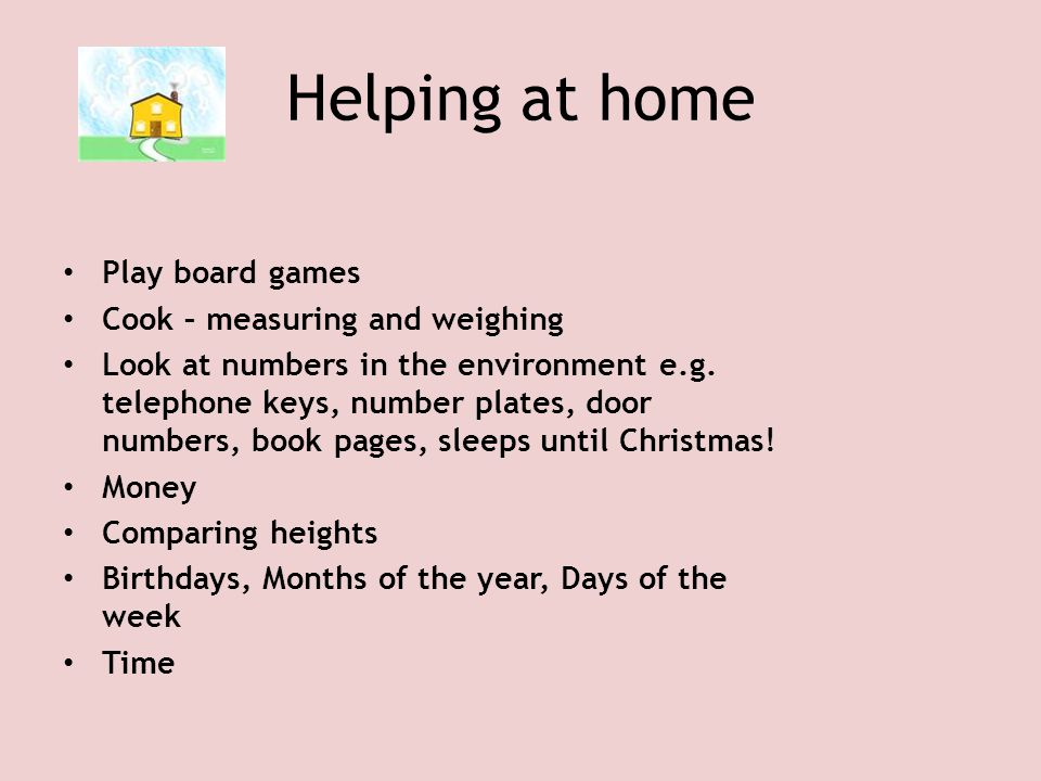 Helping at home Play board games Cook – measuring and weighing Look at numbers in the environment e.g. telephone keys, number plates, door numbers, bo