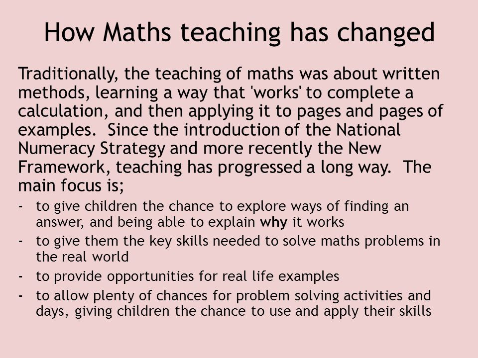 How Maths teaching has changed Traditionally, the teaching of maths was about written methods, learning a way that 'works' to complete a calculation,