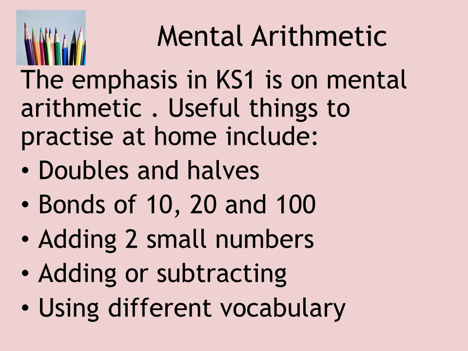 Mental Arithmetic The emphasis in KS1 is on mental arithmetic. Useful things to practise at home include: Doubles and halves Bonds of 10, 20 and 100 A