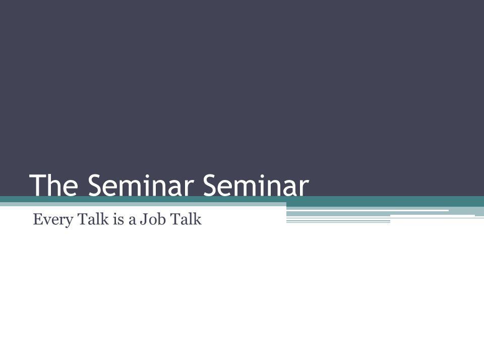 The Seminar Seminar Every Talk is a Job Talk