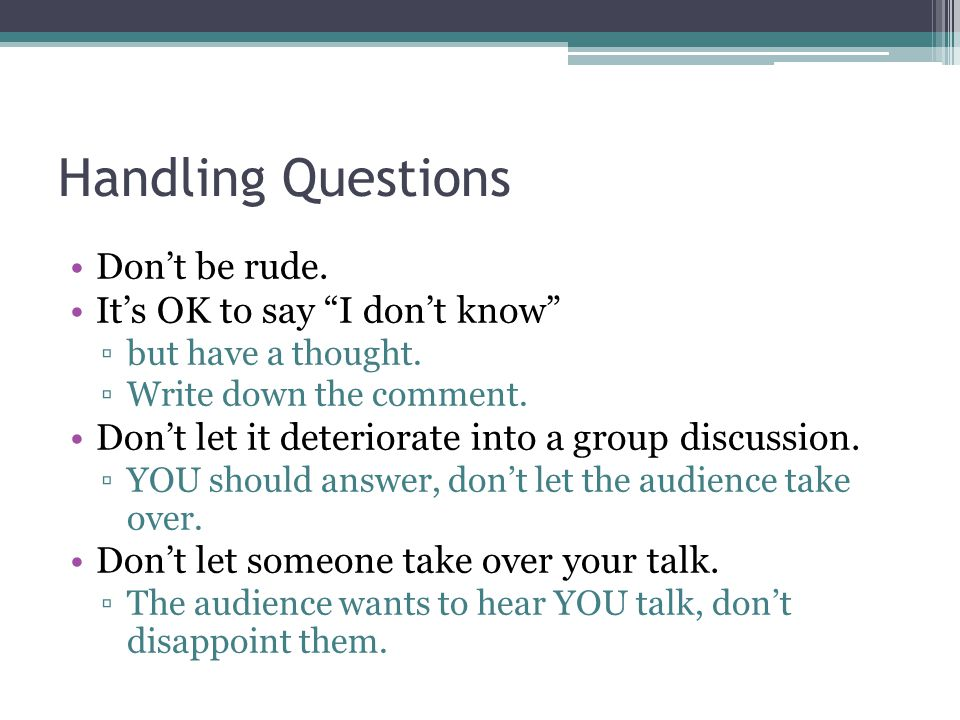 Handling Questions Dont be rude. Its OK to say I dont know but have a thought.