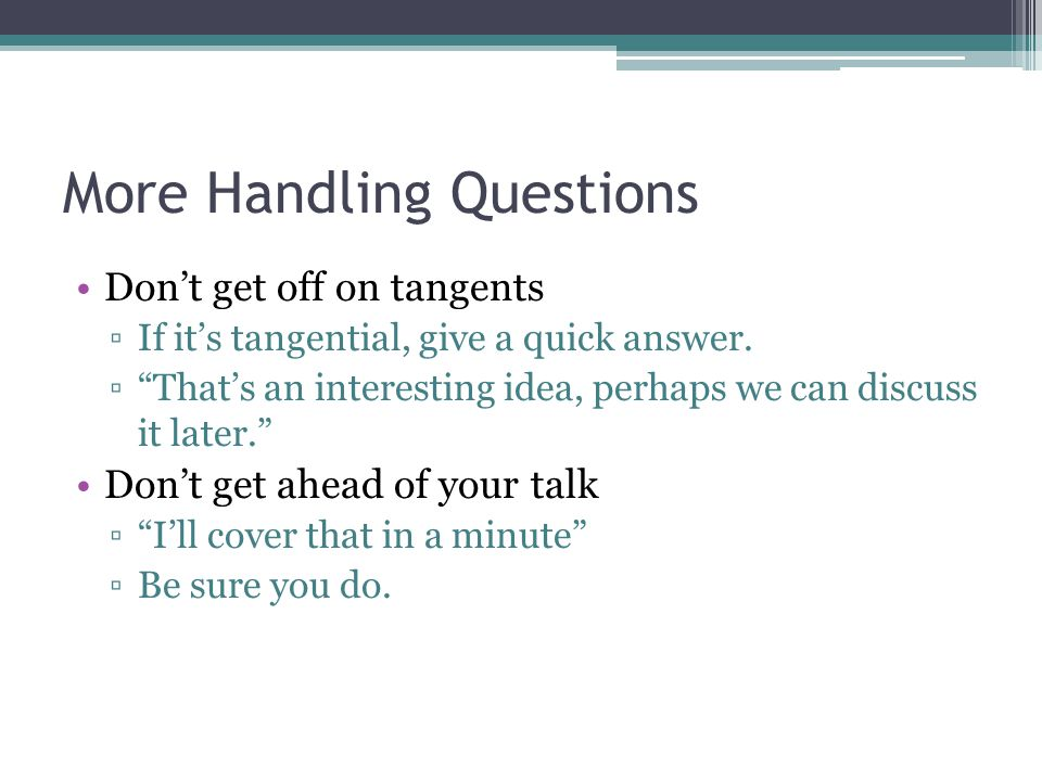 More Handling Questions Dont get off on tangents If its tangential, give a quick answer.
