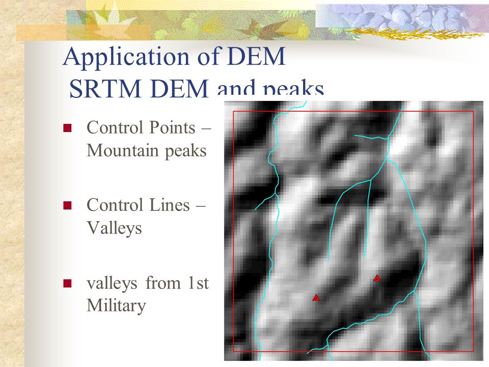 Application of DEM SRTM DEM and peaks Control Points – Mountain peaks Control Lines – Valleys valleys from 1st Military
