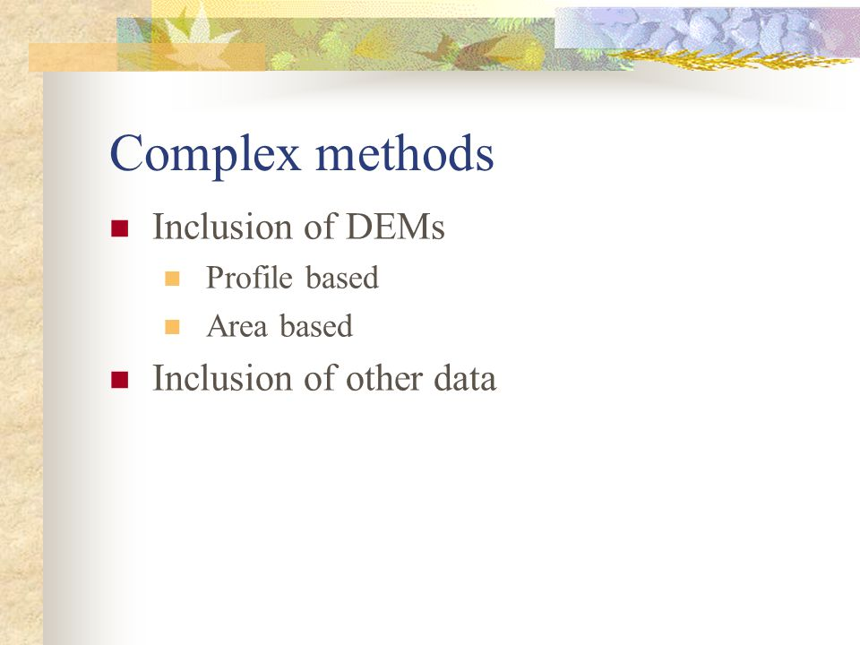 Complex methods Inclusion of DEMs Profile based Area based Inclusion of other data