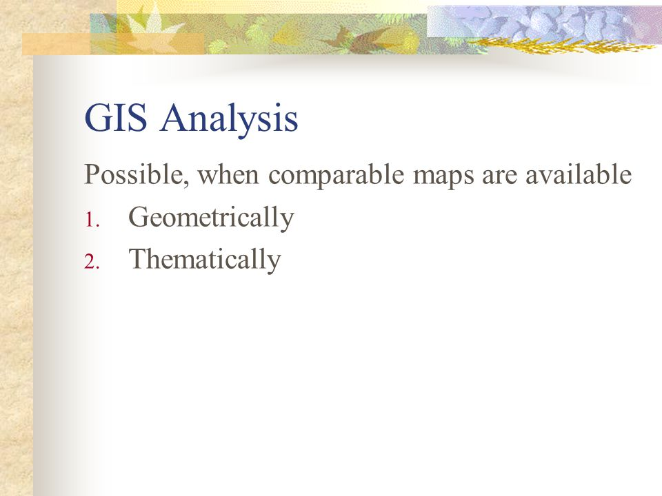 GIS Analysis Possible, when comparable maps are available 1. Geometrically 2. Thematically