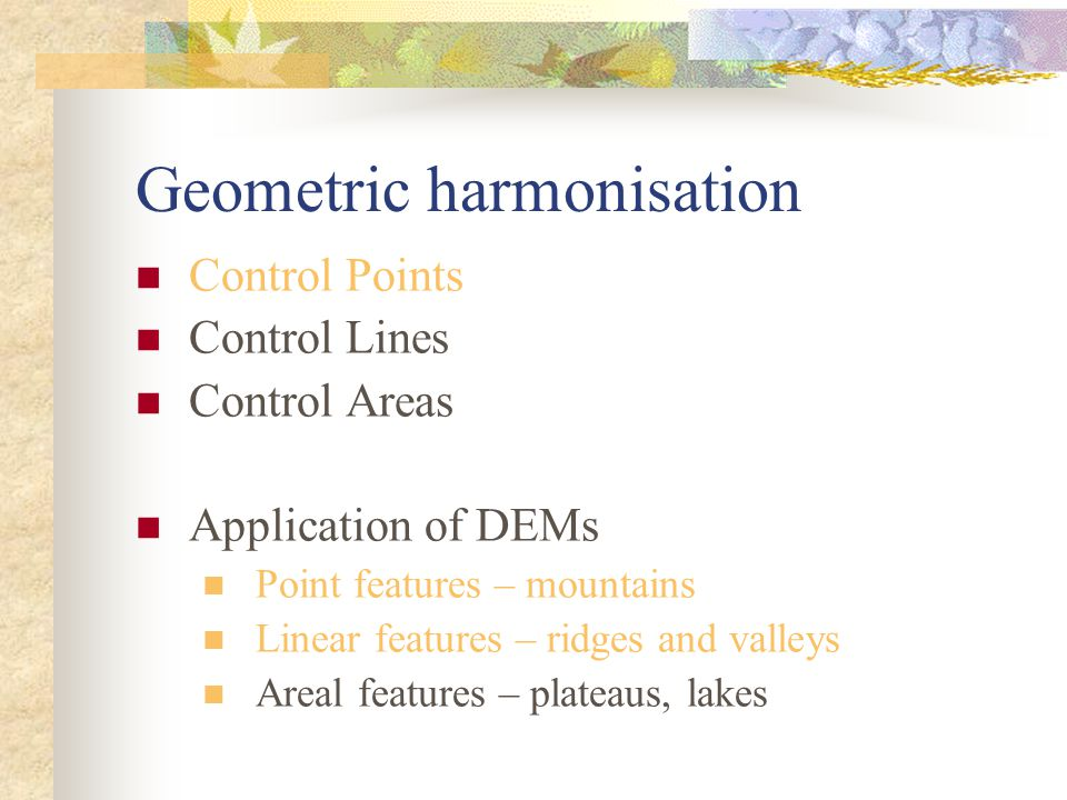 Geometric harmonisation Control Points Control Lines Control Areas Application of DEMs Point features – mountains Linear features – ridges and valleys Areal features – plateaus, lakes
