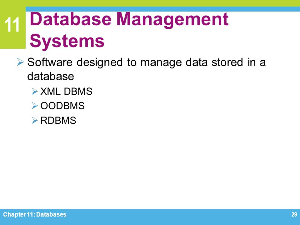 11 Database Management Systems Software designed to manage data stored in a database XML DBMS OODBMS RDBMS Chapter 11: Databases29
