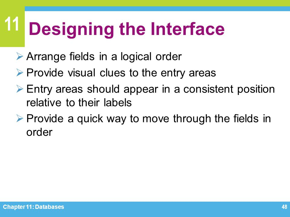 11 Designing the Interface Arrange fields in a logical order Provide visual clues to the entry areas Entry areas should appear in a consistent positio