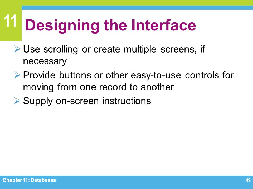 11 Designing the Interface Use scrolling or create multiple screens, if necessary Provide buttons or other easy-to-use controls for moving from one re