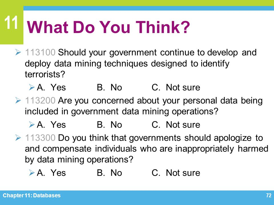 11 What Do You Think? 113100 Should your government continue to develop and deploy data mining techniques designed to identify terrorists? A. YesB. No