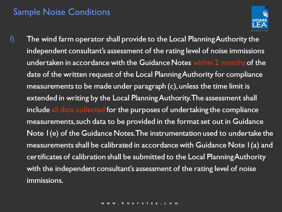 www.hoarelea.com f)The wind farm operator shall provide to the Local Planning Authority the independent consultants assessment of the rating level of noise immissions undertaken in accordance with the Guidance Notes within 2 months of the date of the written request of the Local Planning Authority for compliance measurements to be made under paragraph (c), unless the time limit is extended in writing by the Local Planning Authority.