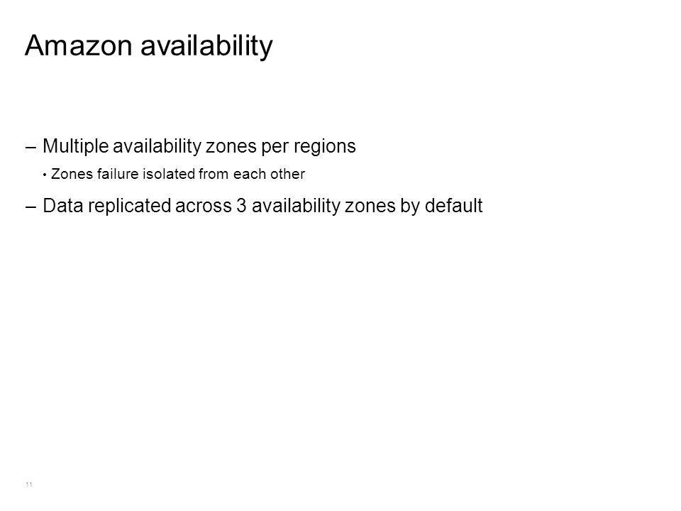 11 Amazon availability –Multiple availability zones per regions Zones failure isolated from each other –Data replicated across 3 availability zones by default