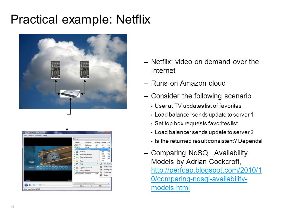 15 Practical example: Netflix –Netflix: video on demand over the Internet –Runs on Amazon cloud –Consider the following scenario User at TV updates list of favorites Load balancer sends update to server 1 Set top box requests favorites list Load balancer sends update to server 2 Is the returned result consistent.