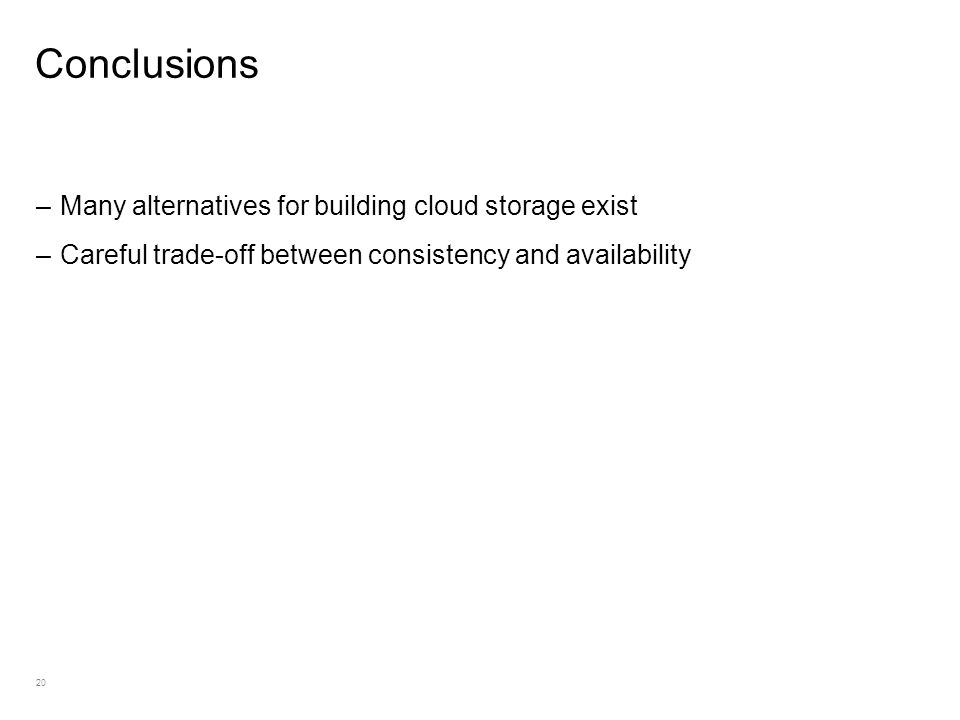 20 Conclusions –Many alternatives for building cloud storage exist –Careful trade-off between consistency and availability