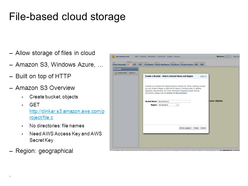 4 File-based cloud storage –Allow storage of files in cloud –Amazon S3, Windows Azure, … –Built on top of HTTP –Amazon S3 Overview Create bucket, objects GET http://dinkar.s3.amazon.aws.com/p roject/file.c http://dinkar.s3.amazon.aws.com/p roject/file.c No directories: file names Need AWS Access Key and AWS Secret Key –Region: geographical