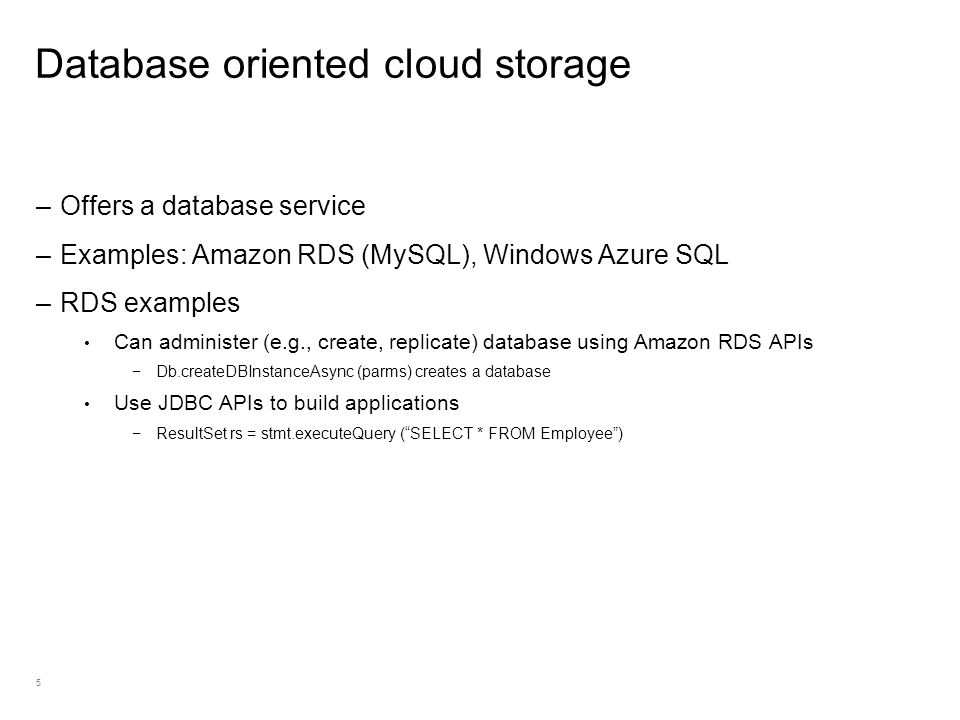 5 Database oriented cloud storage –Offers a database service –Examples: Amazon RDS (MySQL), Windows Azure SQL –RDS examples Can administer (e.g., create, replicate) database using Amazon RDS APIs Db.createDBInstanceAsync (parms) creates a database Use JDBC APIs to build applications ResultSet rs = stmt.executeQuery (SELECT * FROM Employee)