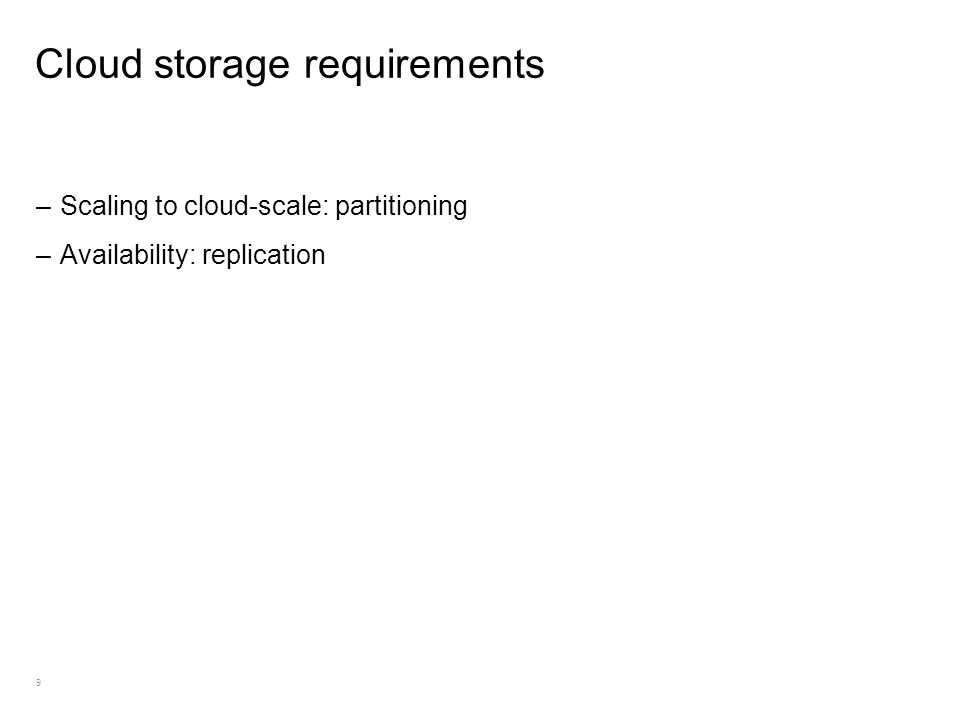 9 Cloud storage requirements –Scaling to cloud-scale: partitioning –Availability: replication