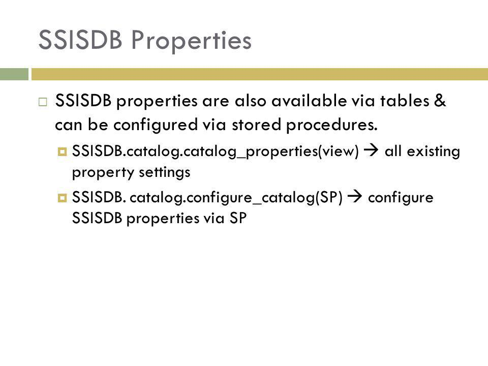 SSISDB Properties SSISDB properties are also available via tables & can be configured via stored procedures.