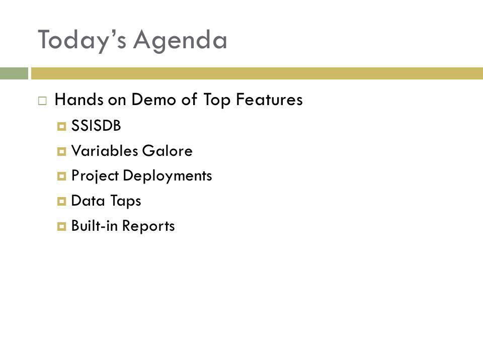 Todays Agenda Hands on Demo of Top Features SSISDB Variables Galore Project Deployments Data Taps Built-in Reports
