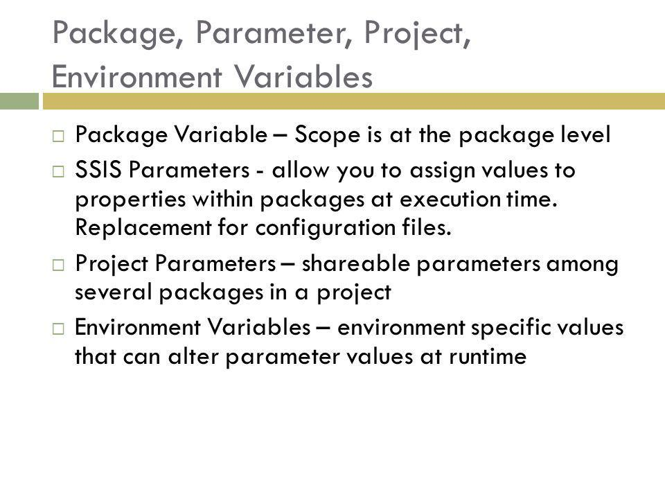 Package, Parameter, Project, Environment Variables Package Variable – Scope is at the package level SSIS Parameters - allow you to assign values to properties within packages at execution time.