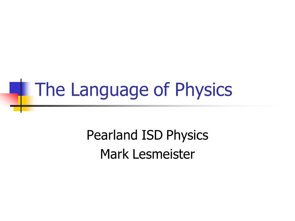 The Language of Physics Pearland ISD Physics Mark Lesmeister