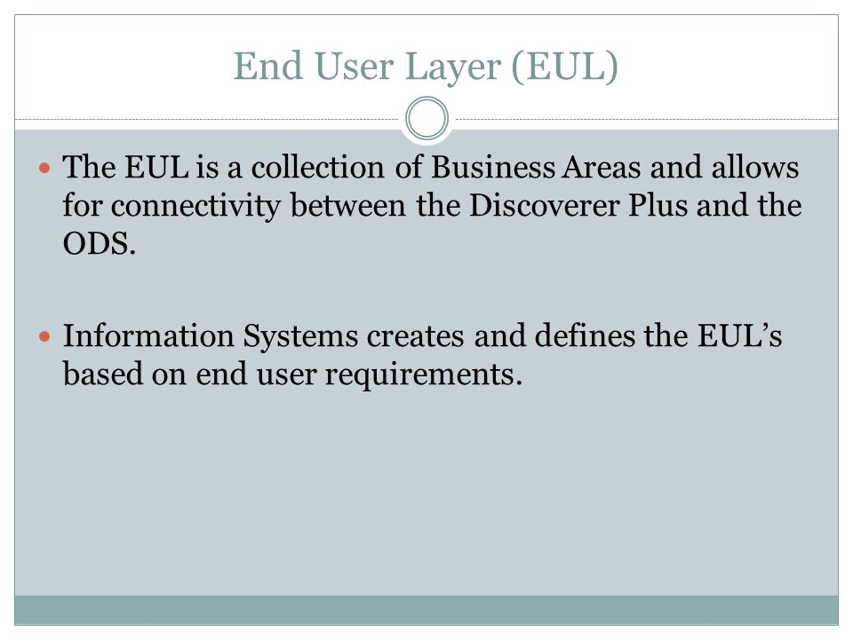 End User Layer (EUL) The EUL is a collection of Business Areas and allows for connectivity between the Discoverer Plus and the ODS.