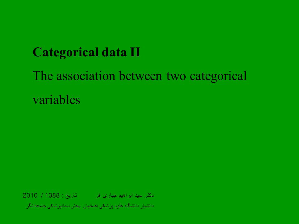 Categorical data II The association between two categorical variables دکتر سید ابراهیم جباری فر تاریخ : 1388 / 2010 دانشیار دانشگاه علوم پزشکی اصفهان بخش دندانپزشکی جامعه نگر