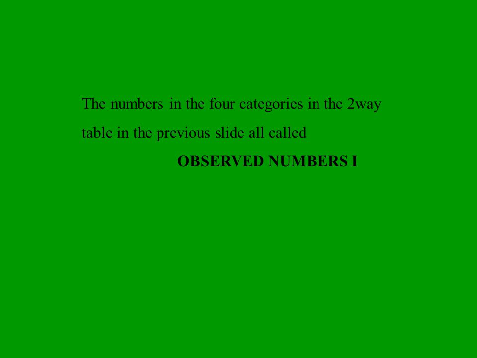The numbers in the four categories in the 2­way table in the previous slide all called OBSERVED NUMBERS I