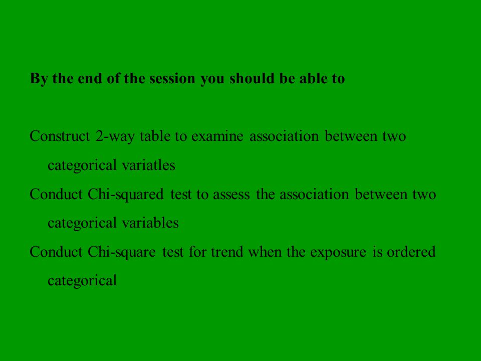 By the end of the session you should be able to Construct 2-way table to examine association between two categorical variatles Conduct Chi-squared tes