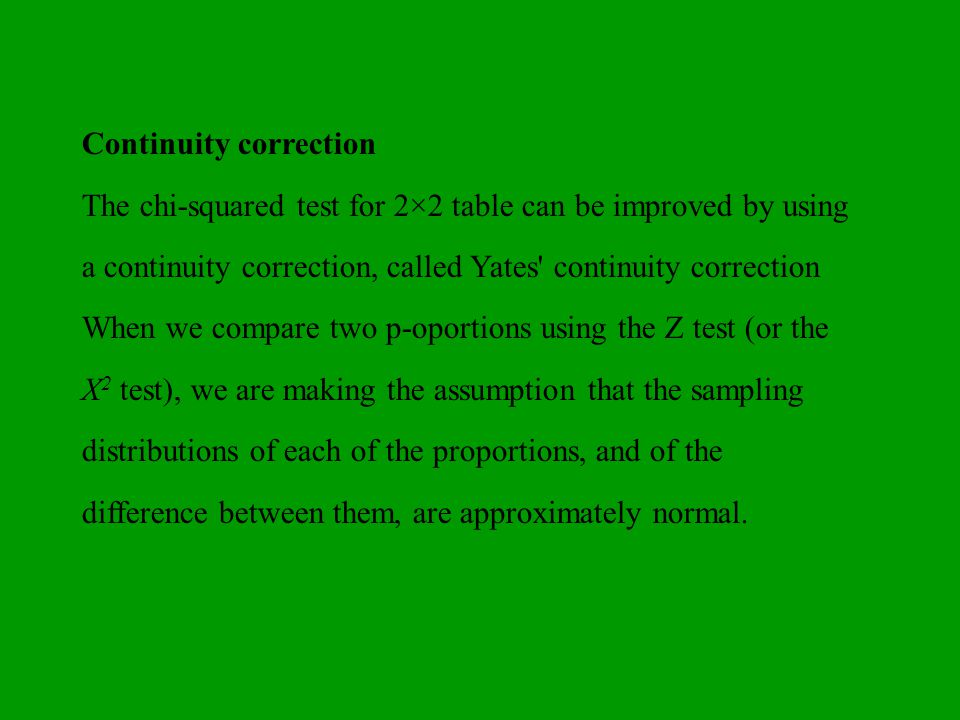 Continuity correction The chi-squared test for 2×2 table can be improved by using a continuity correction, called Yates' continuity correction When we