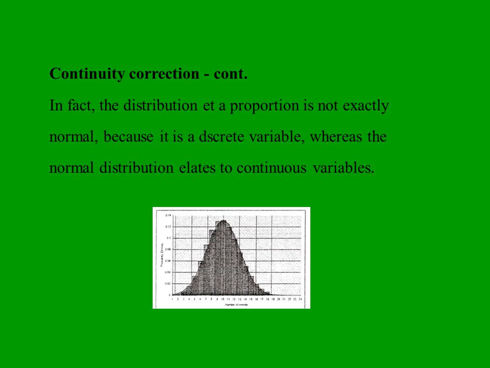 Continuity correction - cont. In fact, the distribution et a proportion is not exactly normal, because it is a dscrete variable, whereas the normal di