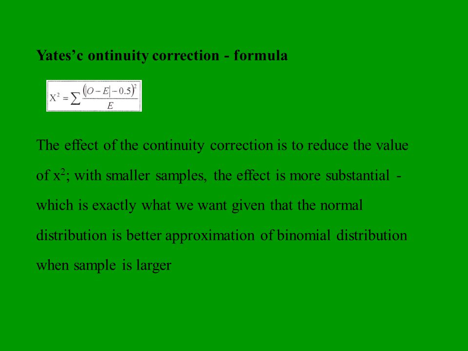 Yatesc ontinuity correction - formula The effect of the continuity correction is to reduce the value of x 2 ; with smaller samples, the effect is more