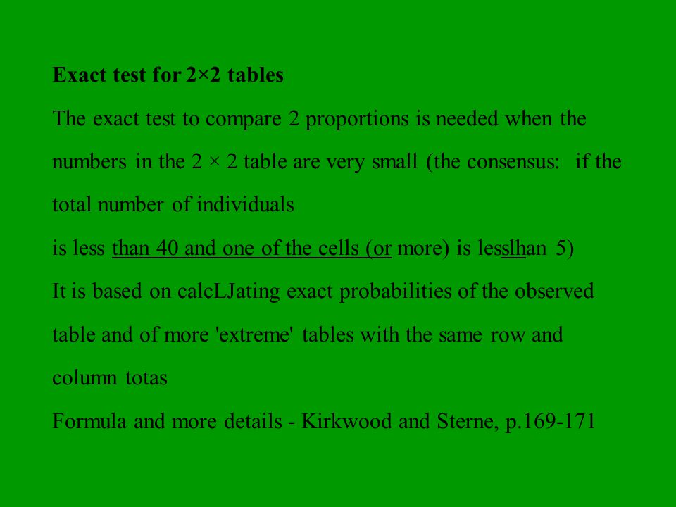 Exact test for 2×2 tables The exact test to compare 2 proportions is needed when the numbers in the 2 × 2 table are very small (the consensus: if the
