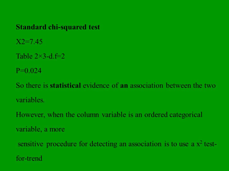 Standard chi-squared test X2=7.45 Table 2×3-d.f=2 P=0.024 So there is statistical evidence of an association between the two variables. However, when