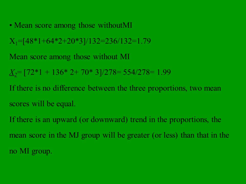 Mean score among those withoutMI X 1 =[48*1+64*2+20*3]/132=236/132=1.79 Mean score among those without MI X 2 = [72*1 + 136* 2+ 70* 3]/278= 554/278= 1