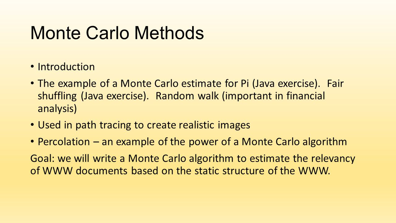 Monte Carlo Methods Introduction The example of a Monte Carlo estimate for Pi (Java exercise). Fair shuffling (Java exercise). Random walk (important