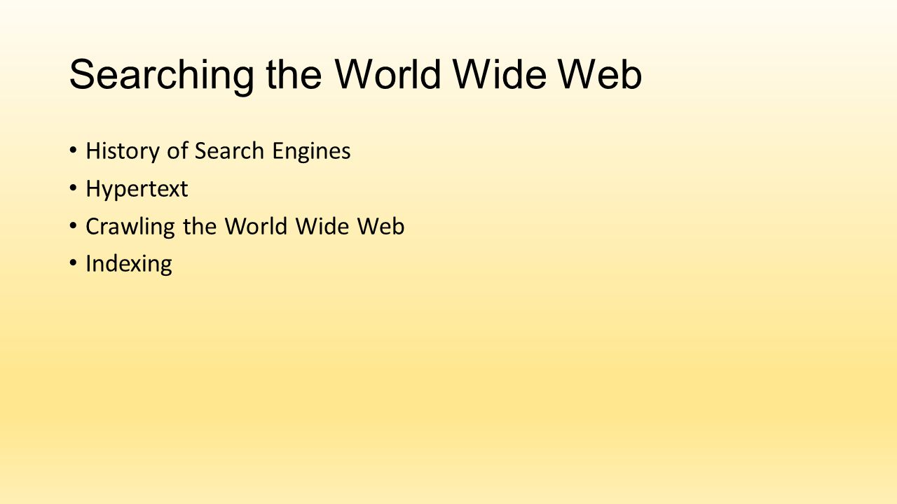 Searching the World Wide Web History of Search Engines Hypertext Crawling the World Wide Web Indexing