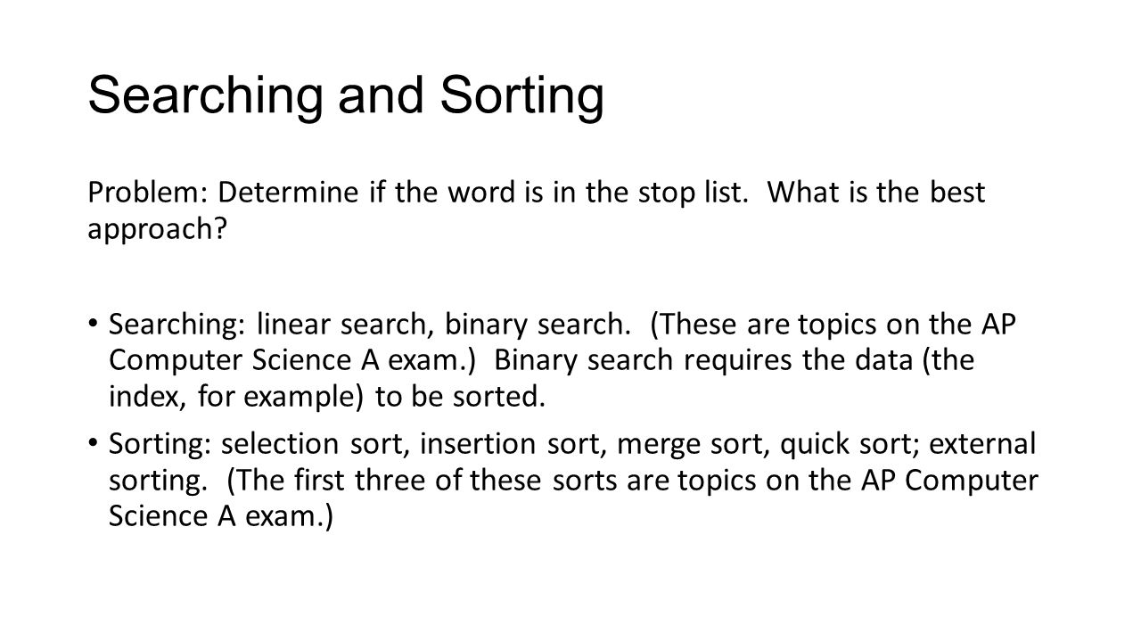 Searching and Sorting Problem: Determine if the word is in the stop list. What is the best approach? Searching: linear search, binary search. (These a
