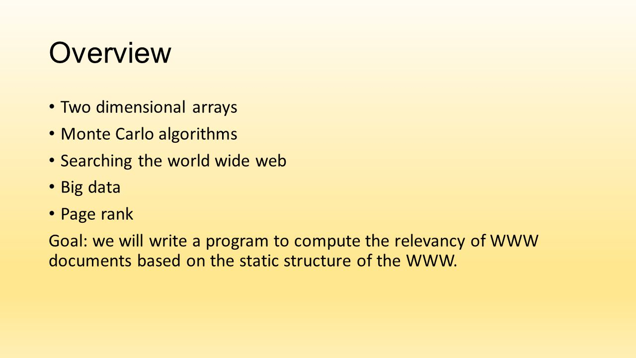Overview Two dimensional arrays Monte Carlo algorithms Searching the world wide web Big data Page rank Goal: we will write a program to compute the re