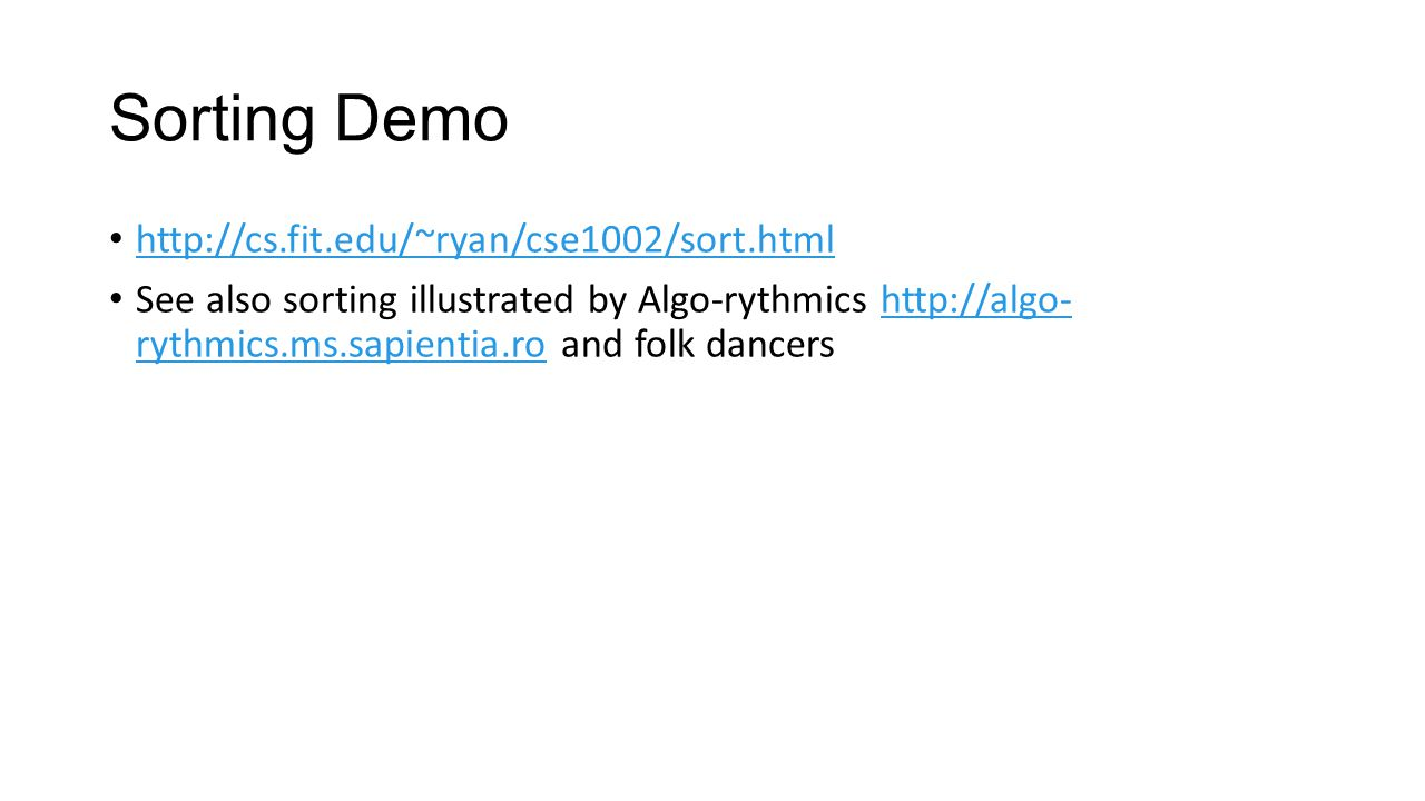 Sorting Demo http://cs.fit.edu/~ryan/cse1002/sort.html See also sorting illustrated by Algo-rythmics http://algo- rythmics.ms.sapientia.ro and folk da