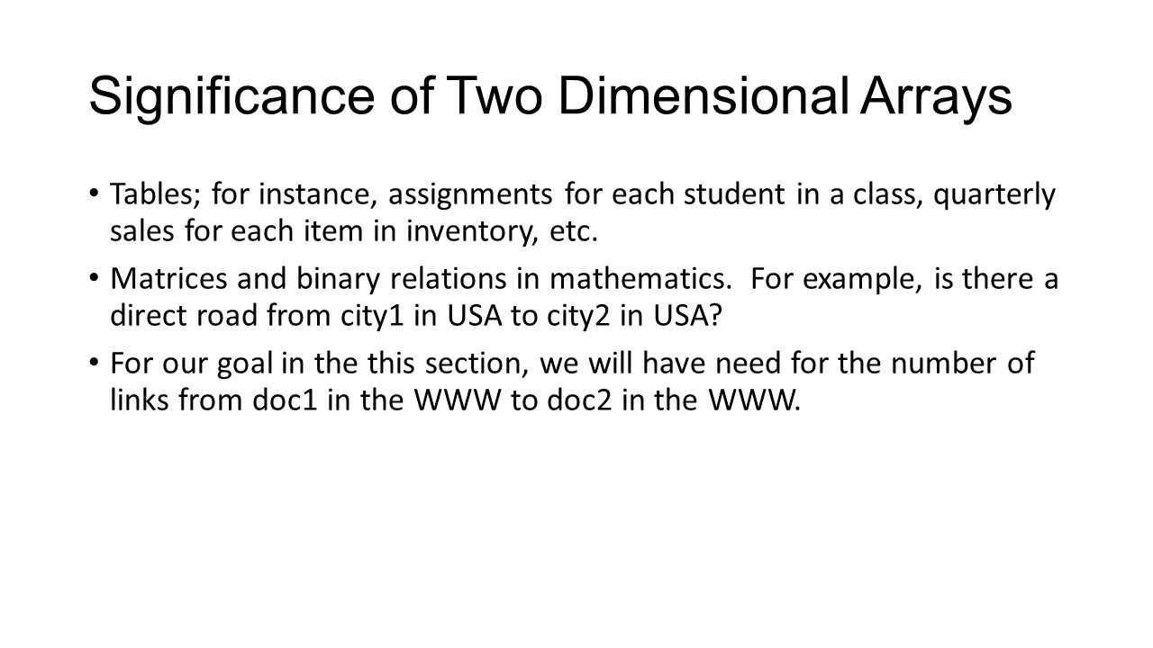 Significance of Two Dimensional Arrays Tables; for instance, assignments for each student in a class, quarterly sales for each item in inventory, etc.