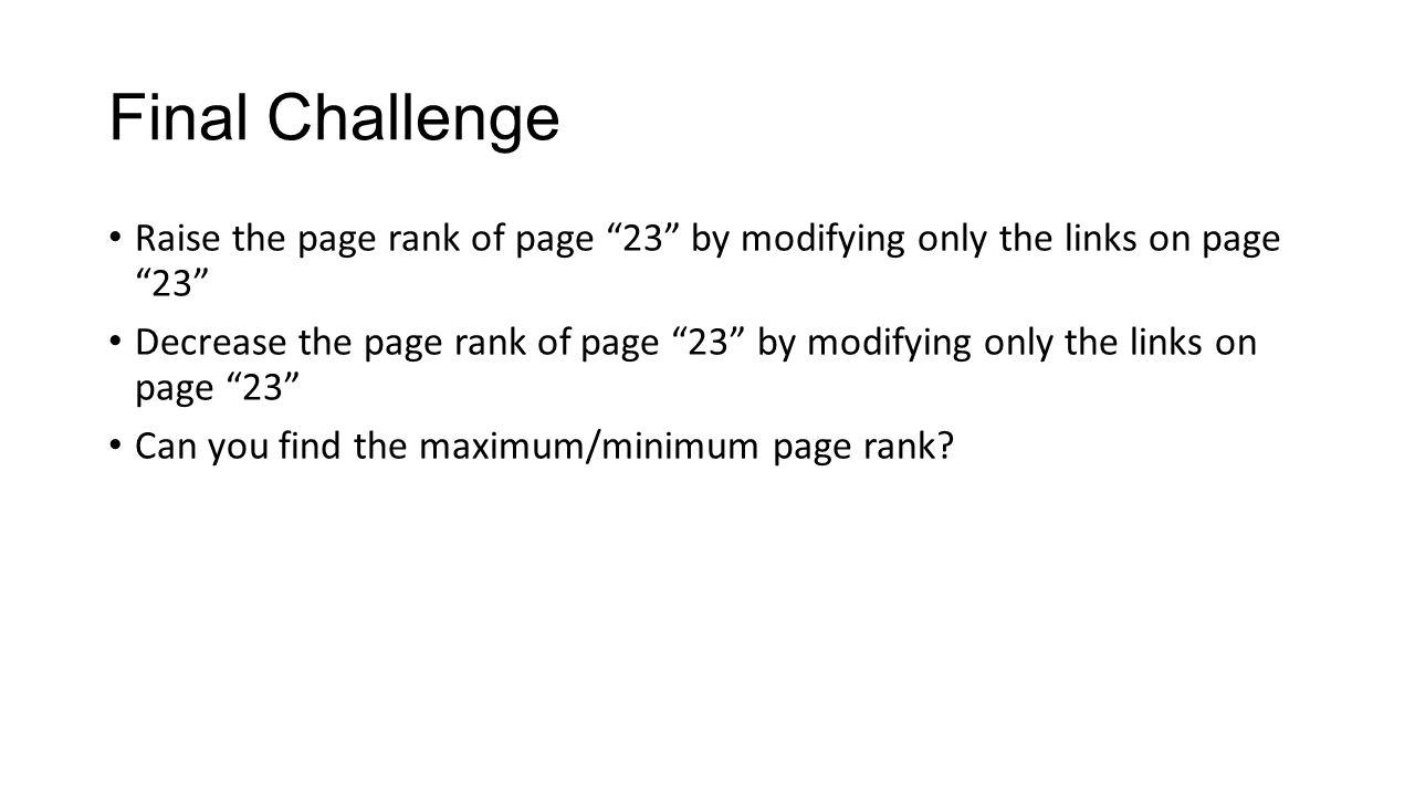 Final Challenge Raise the page rank of page 23 by modifying only the links on page 23 Decrease the page rank of page 23 by modifying only the links on