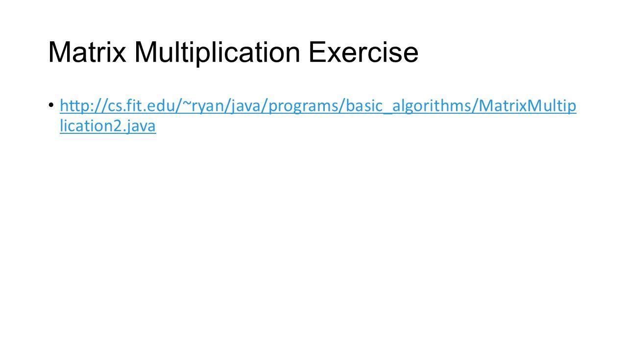 Matrix Multiplication Exercise http://cs.fit.edu/~ryan/java/programs/basic_algorithms/MatrixMultip lication2.java http://cs.fit.edu/~ryan/java/program