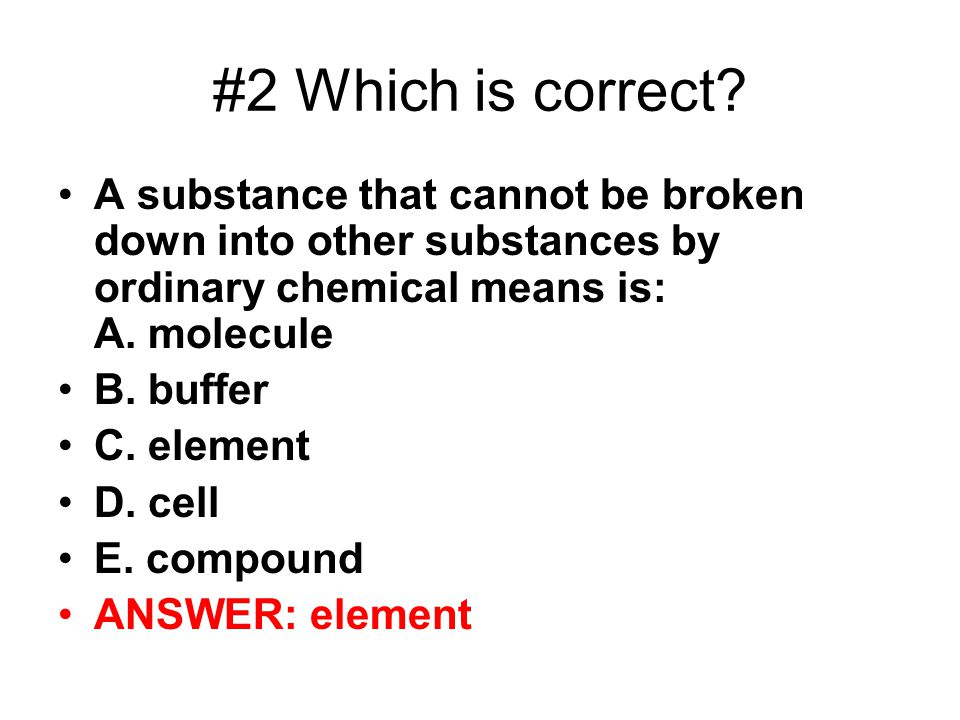#2 Which is correct? A substance that cannot be broken down into other substances by ordinary chemical means is: A. molecule B. buffer C. element D. c