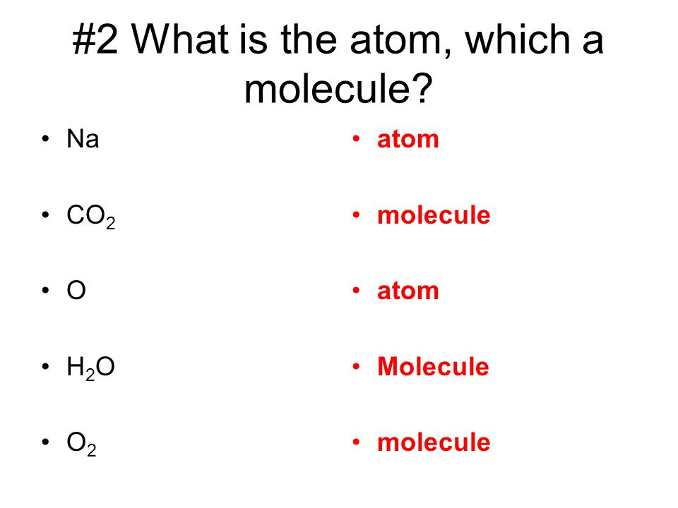 #2 What is the atom, which a molecule? Na CO 2 O H 2 O O 2 atom molecule atom Molecule molecule