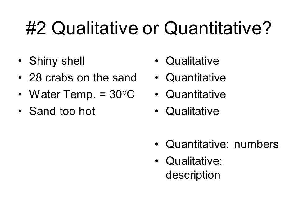 #2 Qualitative or Quantitative? Shiny shell 28 crabs on the sand Water Temp. = 30 o C Sand too hot Qualitative Quantitative Qualitative Quantitative: